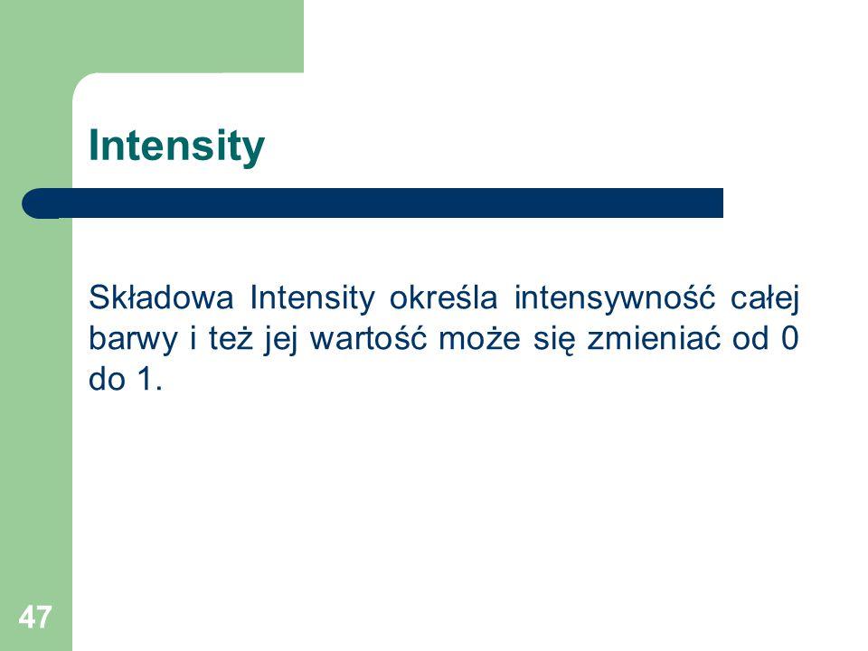 47 Intensity Składowa Intensity określa intensywność całej barwy i też jej wartość może się zmieniać od 0 do 1.