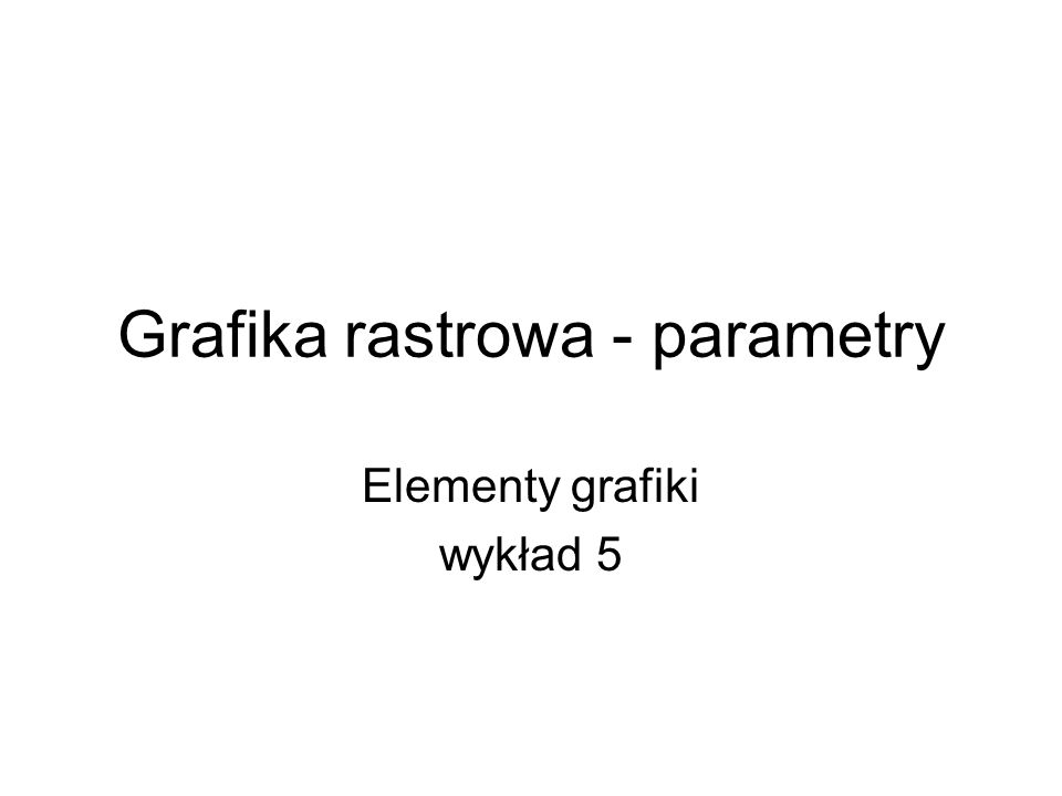 Grafika rastrowa - parametry Elementy grafiki wykład 5