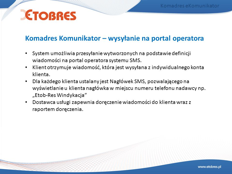 Komadres eKomunikator System umożliwia przesyłanie wytworzonych na podstawie definicji wiadomości na portal operatora systemu SMS. Klient otrzymuje wi