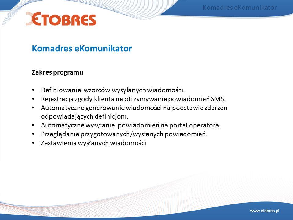 Komadres eKomunikator Zakres programu Definiowanie wzorców wysyłanych wiadomości. Rejestracja zgody klienta na otrzymywanie powiadomień SMS. Automatyc