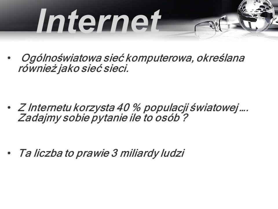 Internet Ogólnoświatowa sieć komputerowa, określana również jako sieć sieci. Z Internetu korzysta 40 % populacji światowej …. Zadajmy sobie pytanie il