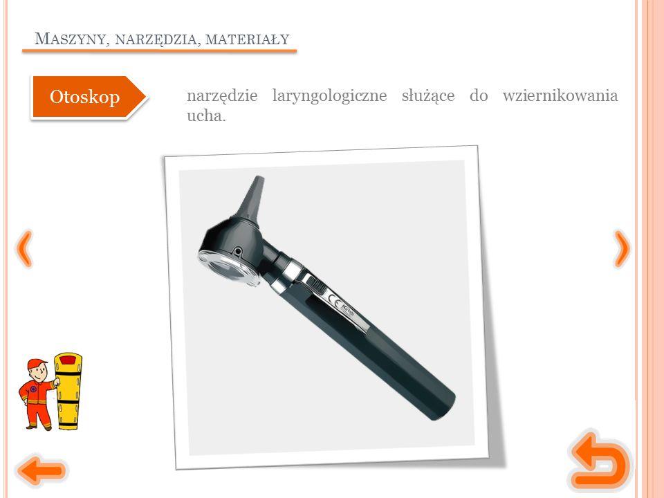 M ASZYNY, NARZĘDZIA, MATERIAŁY narzędzie laryngologiczne służące do wziernikowania ucha. Otoskop