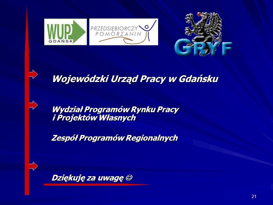 21 Wojewódzki Urząd Pracy w Gdańsku Wydział Programów Rynku Pracy i Projektów Własnych Zespół Programów Regionalnych Dziękuję za uwagę Dziękuję za uwagę