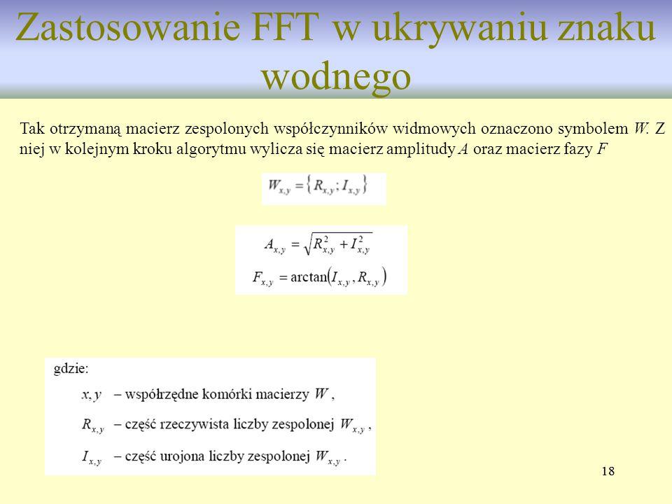 18 Zastosowanie FFT w ukrywaniu znaku wodnego Tak otrzymaną macierz zespolonych współczynników widmowych oznaczono symbolem W. Z niej w kolejnym kroku