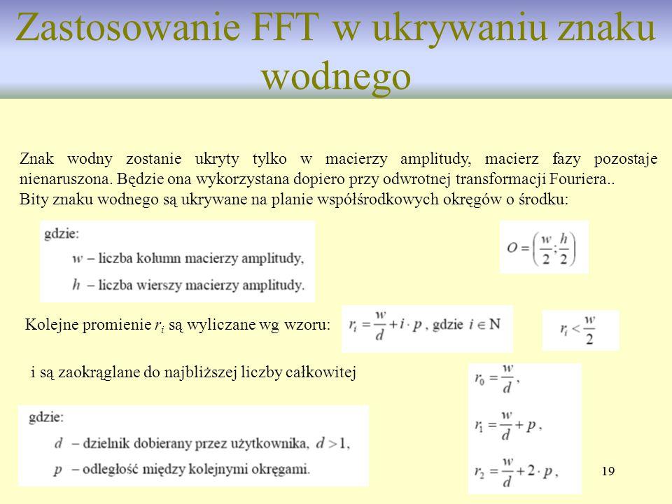 19 Zastosowanie FFT w ukrywaniu znaku wodnego Znak wodny zostanie ukryty tylko w macierzy amplitudy, macierz fazy pozostaje nienaruszona. Będzie ona w