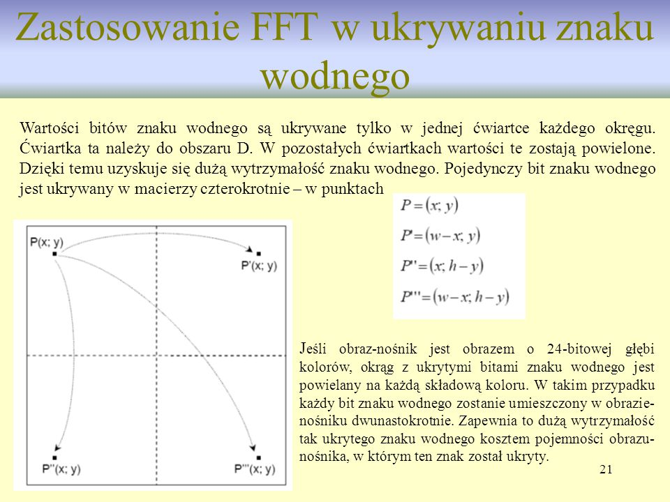 21 Zastosowanie FFT w ukrywaniu znaku wodnego Wartości bitów znaku wodnego są ukrywane tylko w jednej ćwiartce każdego okręgu. Ćwiartka ta należy do o