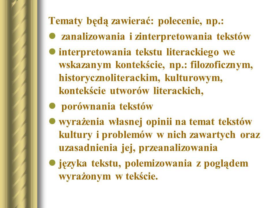 Tematy będą zawierać: polecenie, np.: zanalizowania i zinterpretowania tekstów interpretowania tekstu literackiego we wskazanym kontekście, np.: filozoficznym, historycznoliterackim, kulturowym, kontekście utworów literackich, porównania tekstów wyrażenia własnej opinii na temat tekstów kultury i problemów w nich zawartych oraz uzasadnienia jej, przeanalizowania języka tekstu, polemizowania z poglądem wyrażonym w tekście.