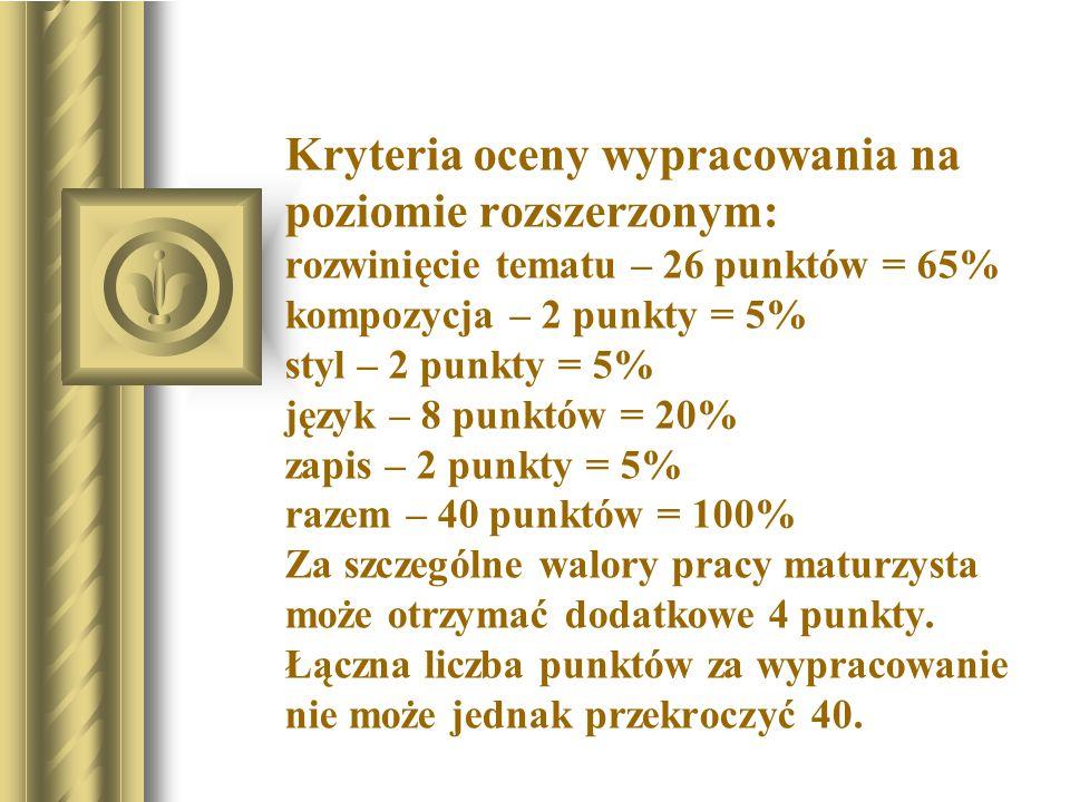 Kryteria oceny wypracowania na poziomie rozszerzonym: rozwinięcie tematu – 26 punktów = 65% kompozycja – 2 punkty = 5% styl – 2 punkty = 5% język – 8