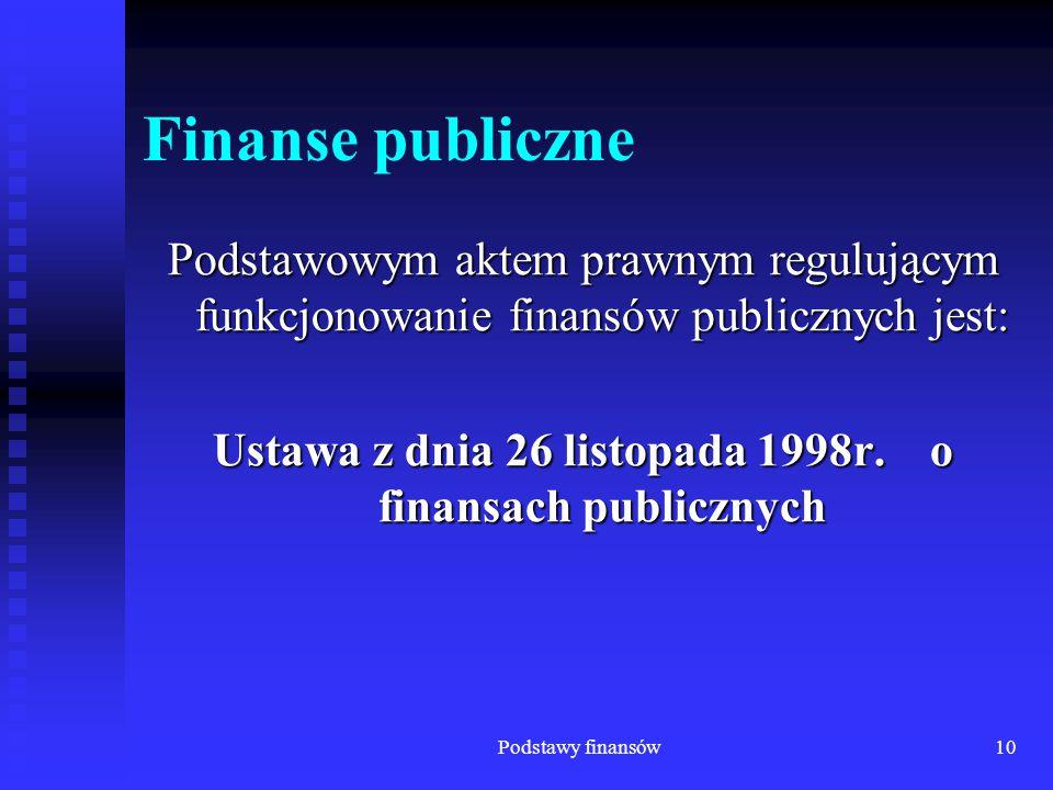 Podstawy finansów10 Finanse publiczne Podstawowym aktem prawnym regulującym funkcjonowanie finansów publicznych jest: Ustawa z dnia 26 listopada 1998r