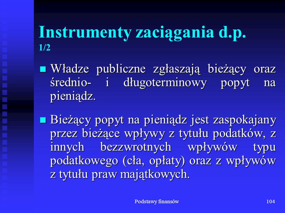 Podstawy finansów104 Instrumenty zaciągania d.p. 1/2 Władze publiczne zgłaszają bieżący oraz średnio- i długoterminowy popyt na pieniądz. Władze publi