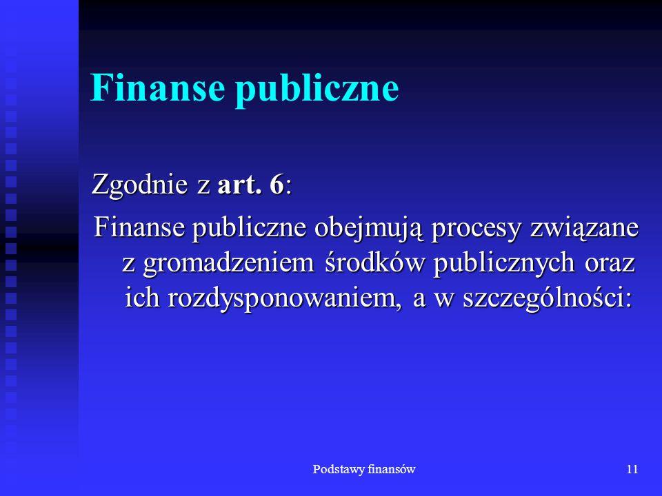 Podstawy finansów11 Finanse publiczne Zgodnie z art. 6: Finanse publiczne obejmują procesy związane z gromadzeniem środków publicznych oraz ich rozdys