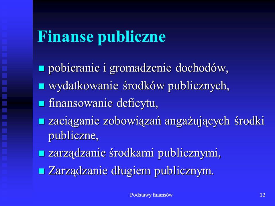 Podstawy finansów12 Finanse publiczne pobieranie i gromadzenie dochodów, pobieranie i gromadzenie dochodów, wydatkowanie środków publicznych, wydatkow