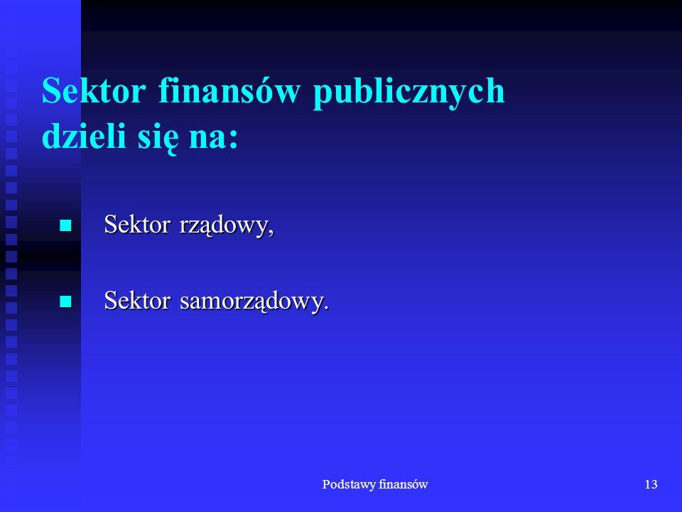 Podstawy finansów13 Sektor finansów publicznych dzieli się na: Sektor rządowy, Sektor rządowy, Sektor samorządowy. Sektor samorządowy.