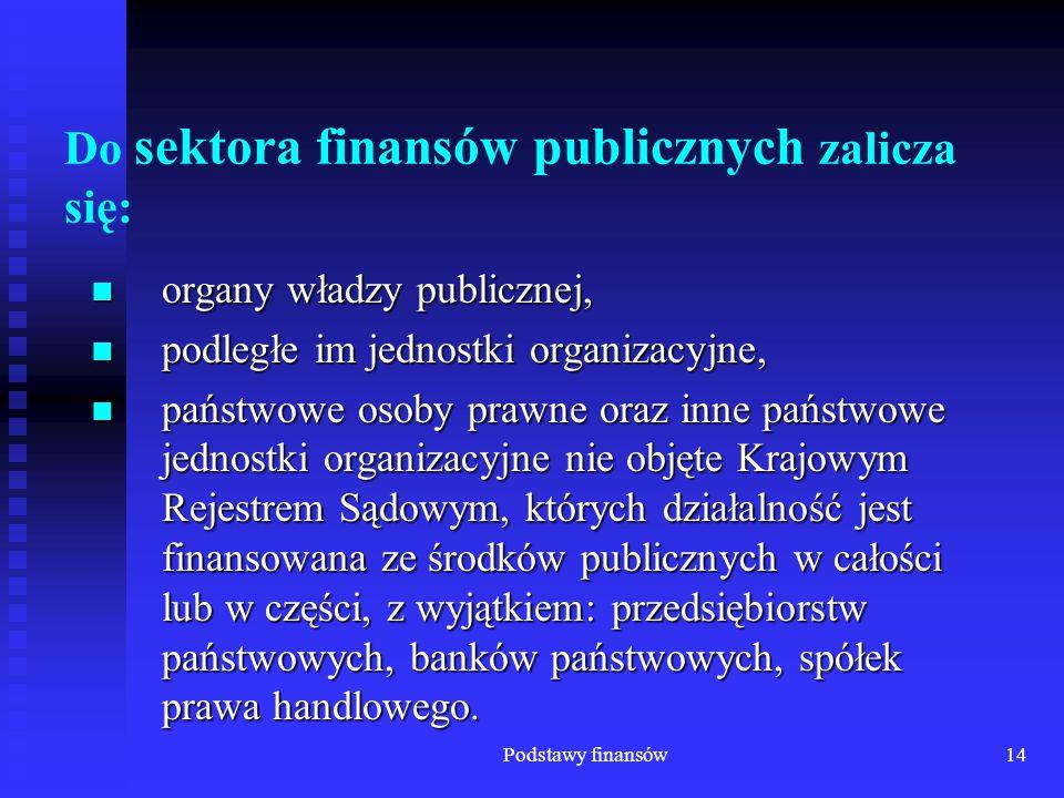 Podstawy finansów14 Do sektora finansów publicznych zalicza się: organy władzy publicznej, organy władzy publicznej, podległe im jednostki organizacyj
