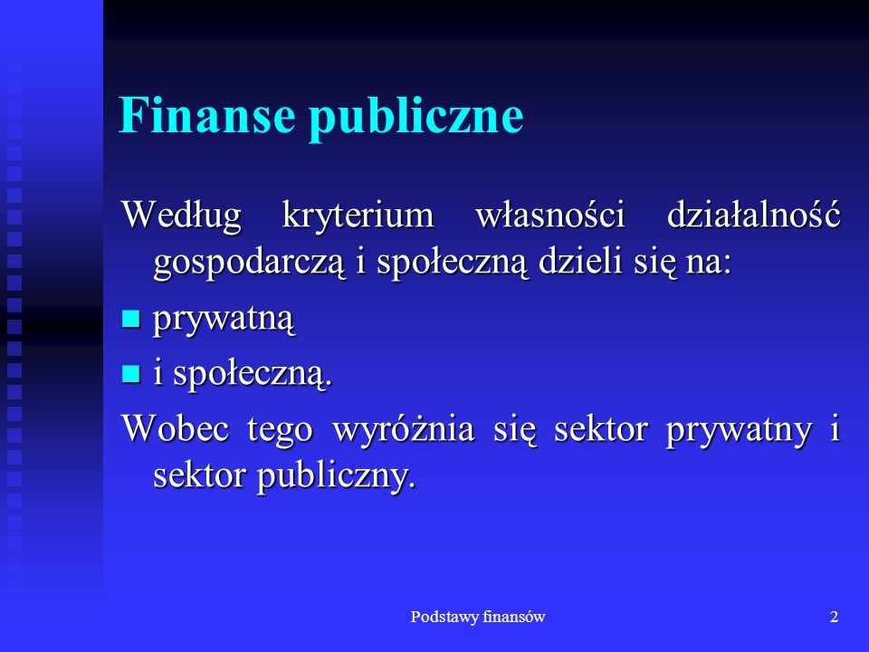 Podstawy finansów2 Finanse publiczne Według kryterium własności działalność gospodarczą i społeczną dzieli się na: prywatną prywatną i społeczną. i sp