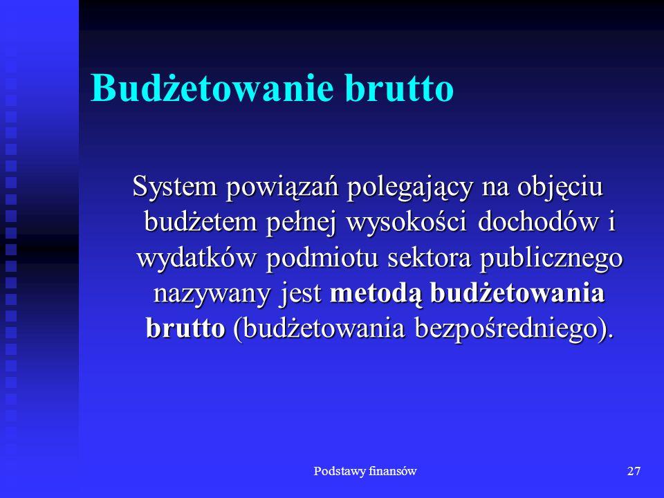 Podstawy finansów27 Budżetowanie brutto System powiązań polegający na objęciu budżetem pełnej wysokości dochodów i wydatków podmiotu sektora publiczne