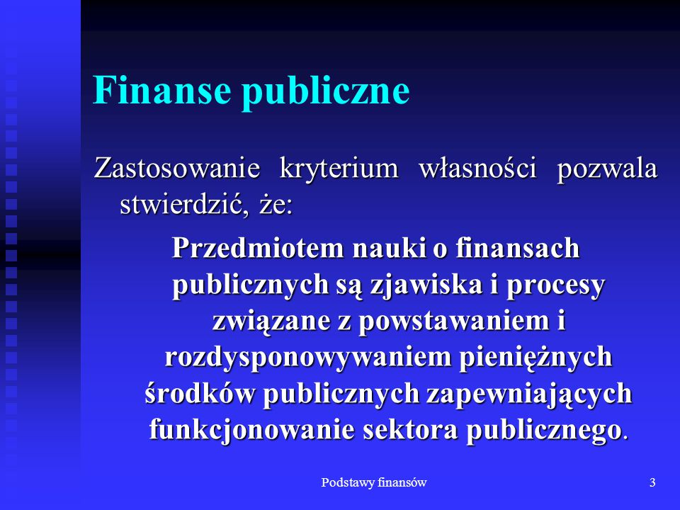 Podstawy finansów3 Finanse publiczne Zastosowanie kryterium własności pozwala stwierdzić, że: Przedmiotem nauki o finansach publicznych są zjawiska i