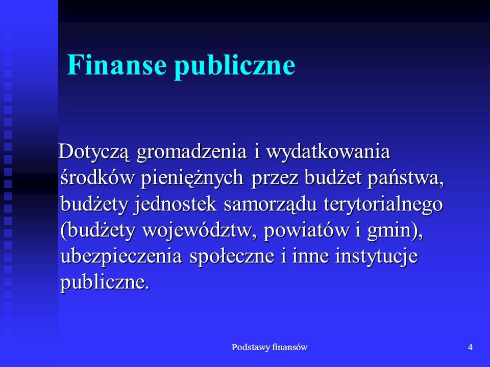 Podstawy finansów4 Finanse publiczne Dotyczą gromadzenia i wydatkowania środków pieniężnych przez budżet państwa, budżety jednostek samorządu terytori