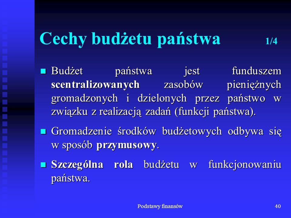 Podstawy finansów40 Cechy budżetu państwa 1/4 Budżet państwa jest funduszem scentralizowanych zasobów pieniężnych gromadzonych i dzielonych przez pańs