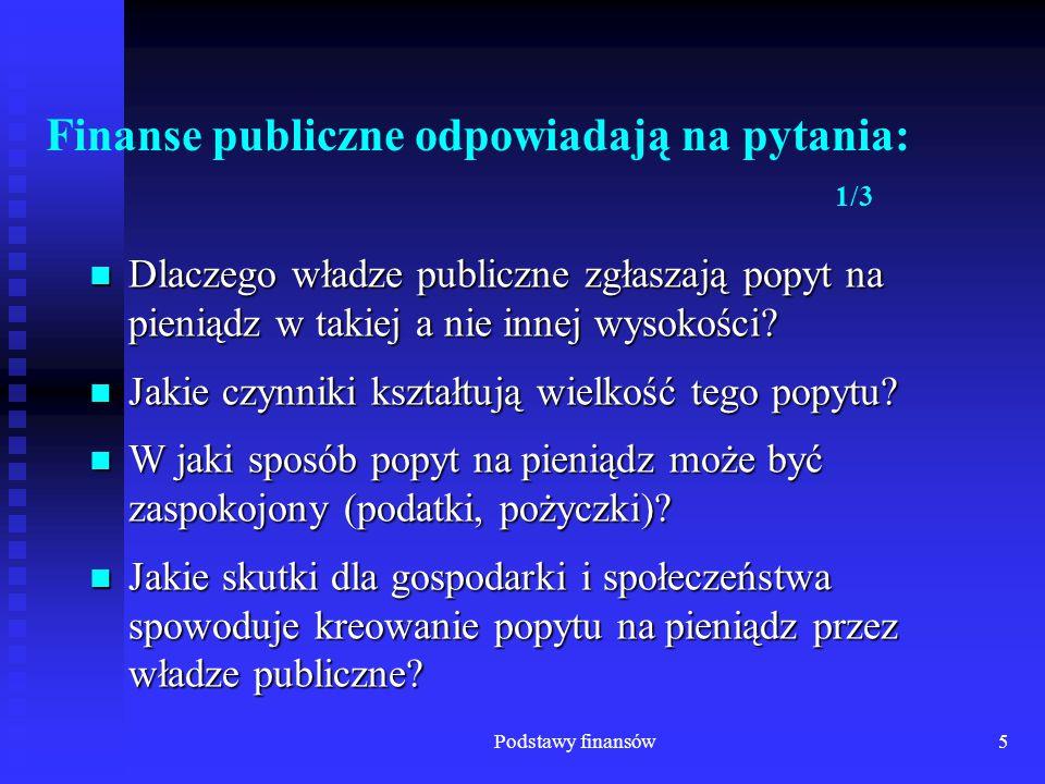Podstawy finansów6 Finanse publiczne odpowiadają na pytania: 2/3 Jakie skutki dla społeczeństwa i gospodarki przynoszą wydatki dokonywane przez władze publiczne.
