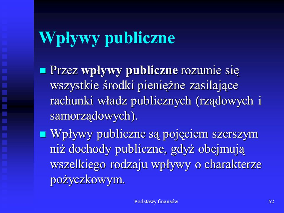 Podstawy finansów52 Wpływy publiczne Przez wpływy publiczne rozumie się wszystkie środki pieniężne zasilające rachunki władz publicznych (rządowych i