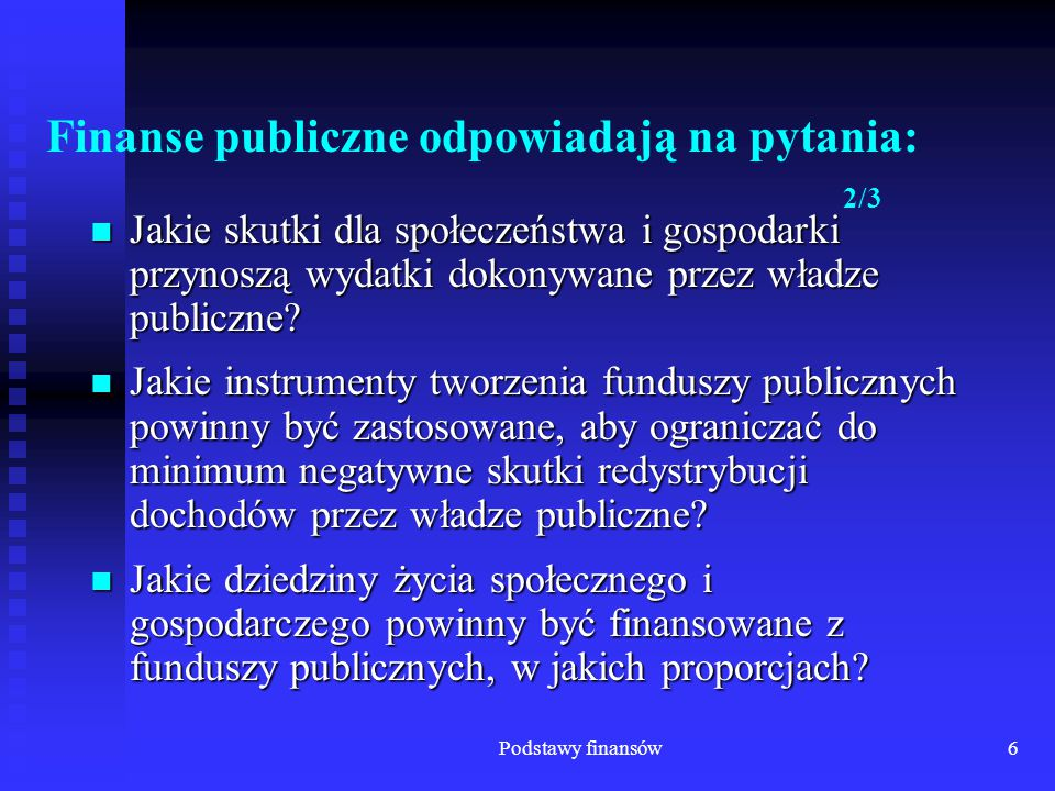 Podstawy finansów7 Finanse publiczne odpowiadają na pytania: 3/3 Jakie techniki wydatkowania funduszy publicznych powinny być zastosowane, aby wyznaczone cele społeczne, ekonomiczne, polityczne itp.