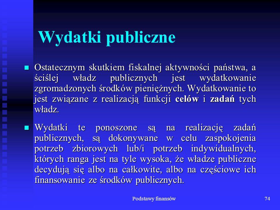 Podstawy finansów74 Wydatki publiczne Ostatecznym skutkiem fiskalnej aktywności państwa, a ściślej władz publicznych jest wydatkowanie zgromadzonych ś