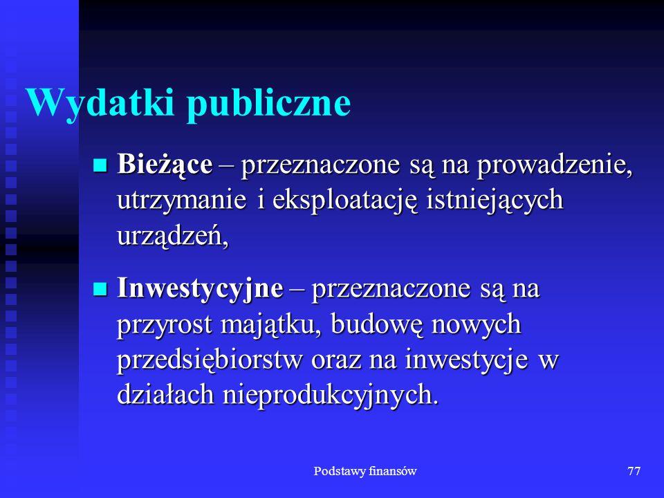 Podstawy finansów77 Wydatki publiczne Bieżące – przeznaczone są na prowadzenie, utrzymanie i eksploatację istniejących urządzeń, Bieżące – przeznaczon