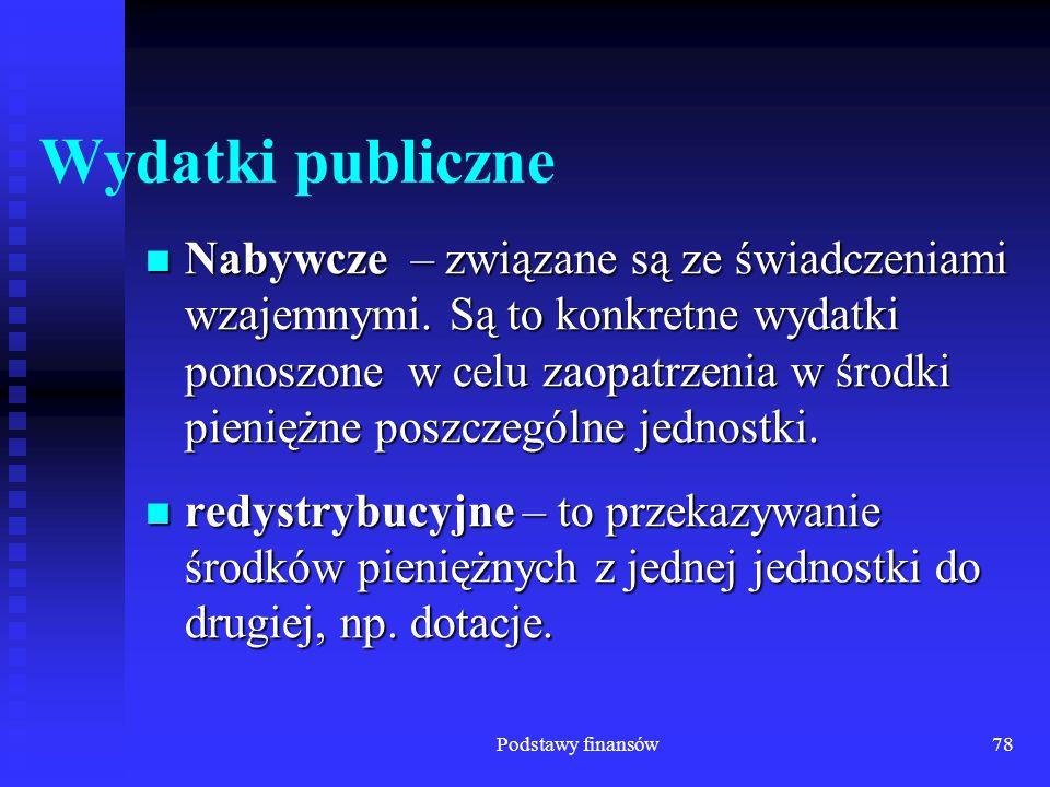 Podstawy finansów78 Wydatki publiczne Nabywcze – związane są ze świadczeniami wzajemnymi. Są to konkretne wydatki ponoszone w celu zaopatrzenia w środ