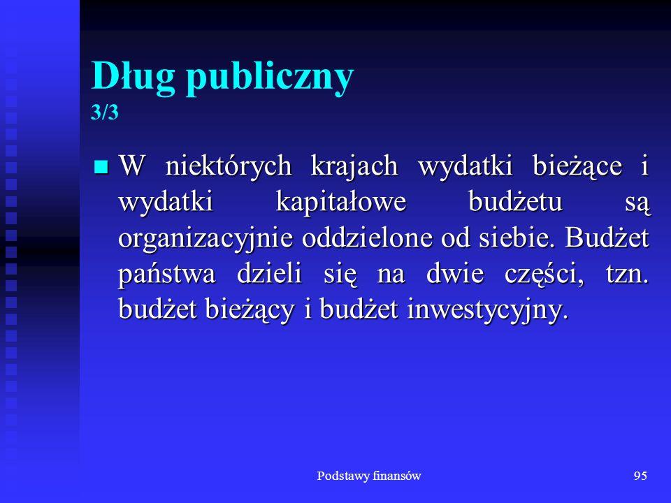 Podstawy finansów95 Dług publiczny 3/3 W niektórych krajach wydatki bieżące i wydatki kapitałowe budżetu są organizacyjnie oddzielone od siebie. Budże
