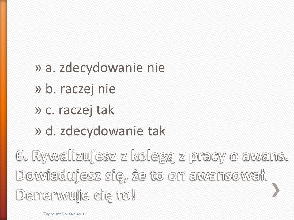 » a. zdecydowanie nie » b. raczej nie » c. raczej tak » d. zdecydowanie tak Zygmunt Korzeniewski