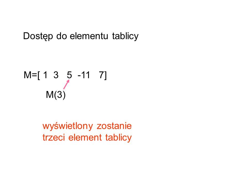 M=[ 1 3 5 -11 7] M(3) wyświetlony zostanie trzeci element tablicy Dostęp do elementu tablicy