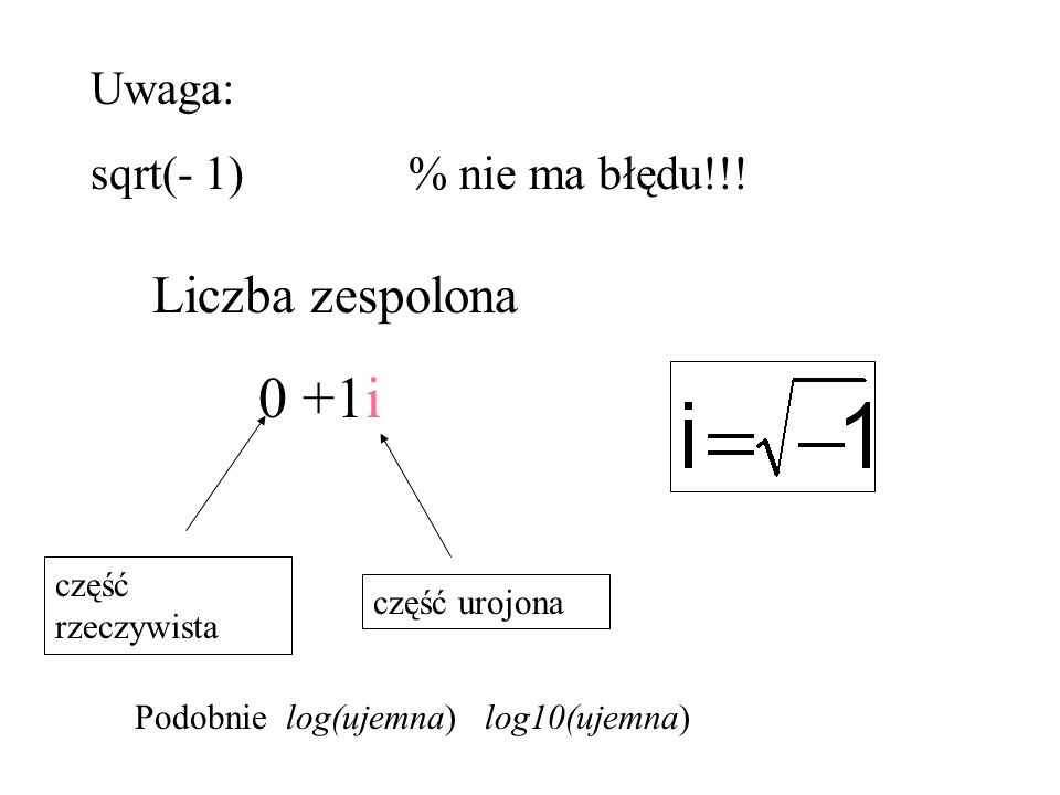Uwaga: sqrt(- 1)% nie ma błędu!!! Liczba zespolona 0 +1i część rzeczywista część urojona Podobnie log(ujemna) log10(ujemna)