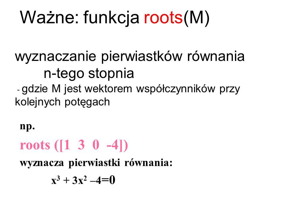 Ważne: funkcja roots(M) wyznaczanie pierwiastków równania n-tego stopnia - gdzie M jest wektorem współczynników przy kolejnych potęgach np. roots ([1