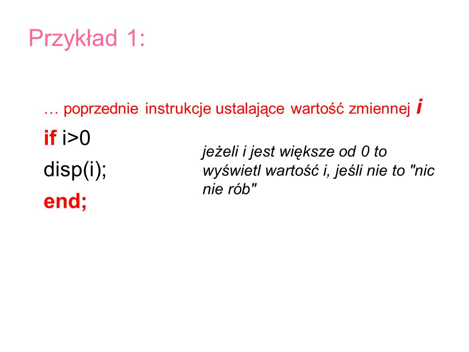 … poprzednie instrukcje ustalające wartość zmiennej i if i>0 disp(i); end; Przykład 1: jeżeli i jest większe od 0 to wyświetl wartość i, jeśli nie to