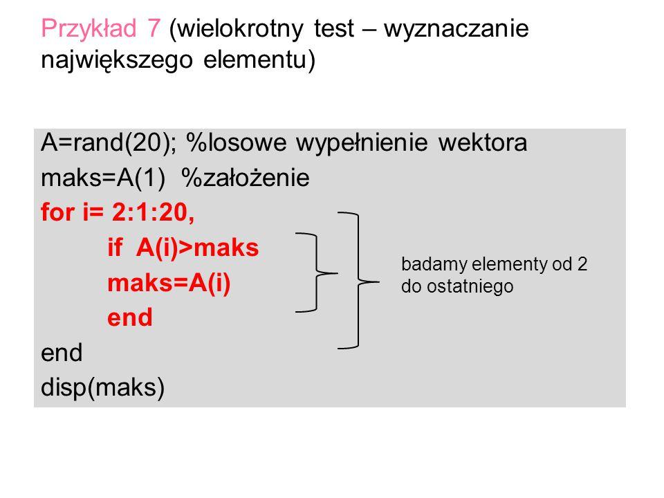 A=rand(20); %losowe wypełnienie wektora maks=A(1) %założenie for i= 2:1:20, if A(i)>maks maks=A(i) end disp(maks) Przykład 7 (wielokrotny test – wyzna