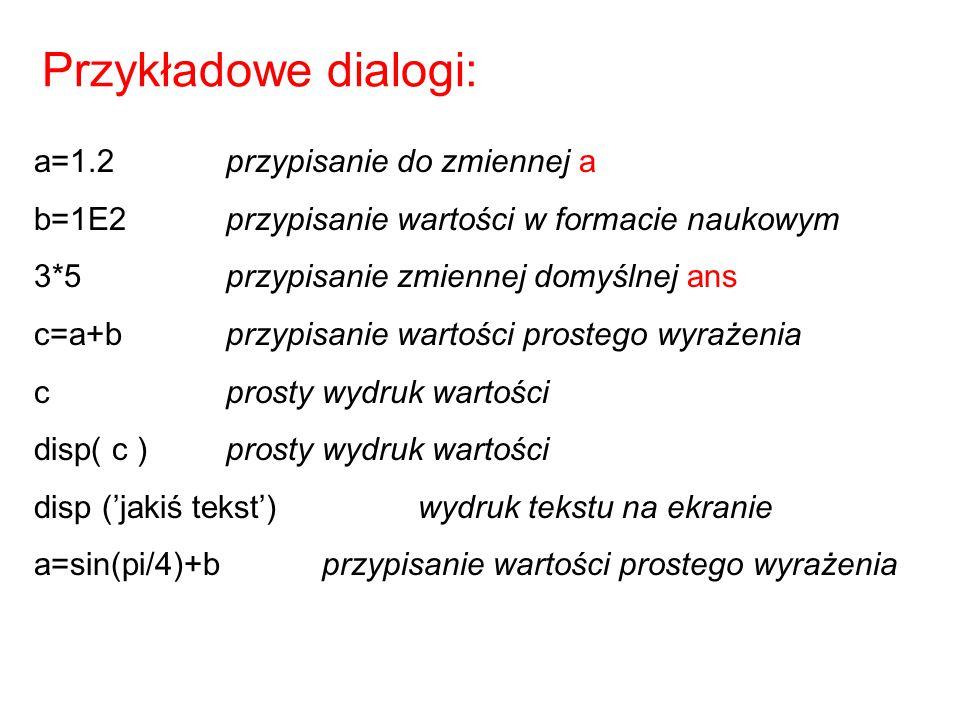 Przykładowe dialogi: a=1.2przypisanie do zmiennej a b=1E2przypisanie wartości w formacie naukowym 3*5przypisanie zmiennej domyślnej ans c=a+bprzypisan