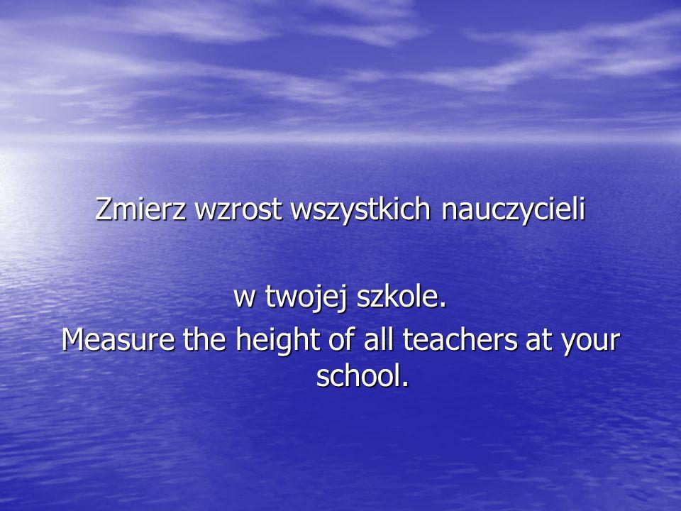 Zmierz wzrost wszystkich nauczycieli w twojej szkole. Measure the height of all teachers at your school.