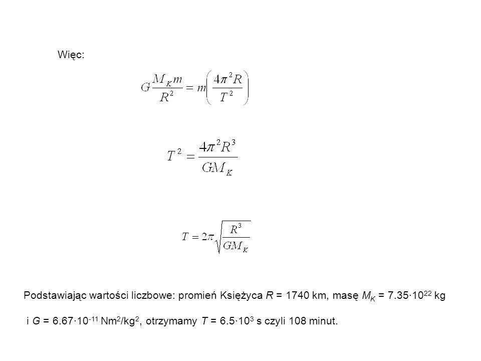 Więc: Podstawiając wartości liczbowe: promień Księżyca R = 1740 km, masę M K = 7.35·10 22 kg i G = 6.67·10 -11 Nm 2 /kg 2, otrzymamy T = 6.5·10 3 s cz