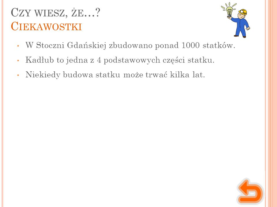 C ZY WIESZ, ŻE …? C IEKAWOSTKI W Stoczni Gdańskiej zbudowano ponad 1000 statków. Kadłub to jedna z 4 podstawowych części statku. Niekiedy budowa statk