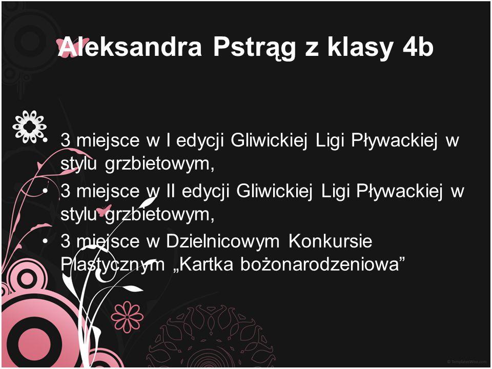 Aleksandra Pstrąg z klasy 4b 3 miejsce w I edycji Gliwickiej Ligi Pływackiej w stylu grzbietowym, 3 miejsce w II edycji Gliwickiej Ligi Pływackiej w s
