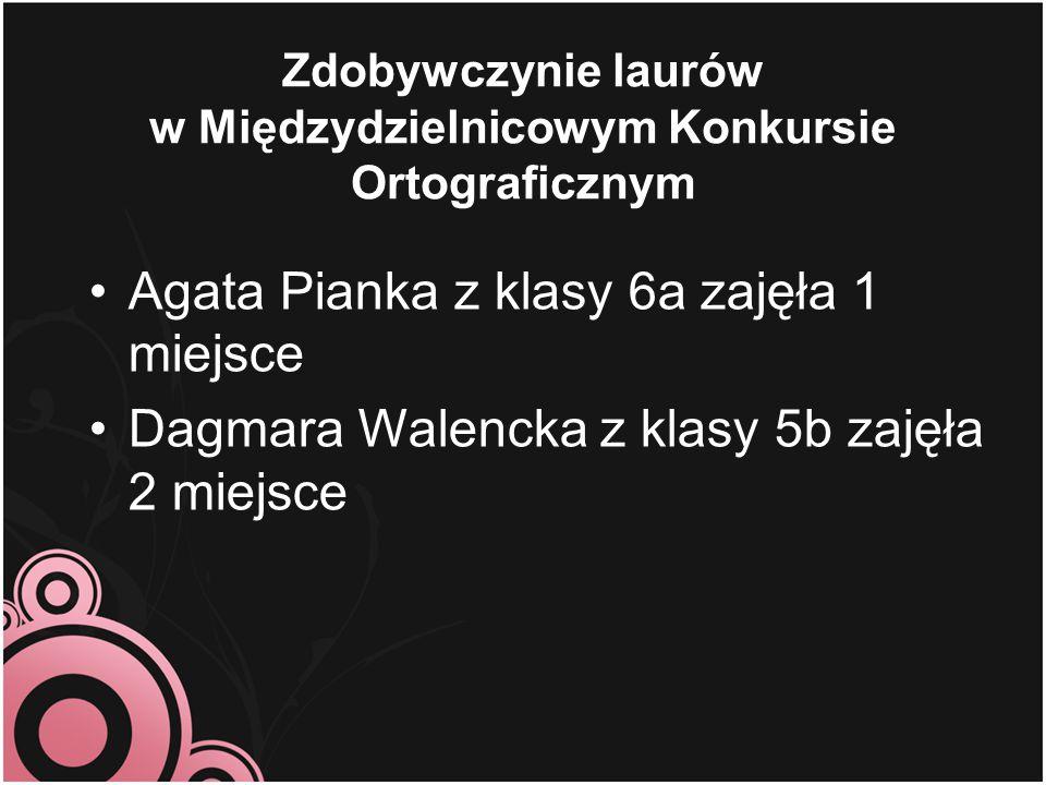 Zdobywczynie laurów w Międzydzielnicowym Konkursie Ortograficznym Agata Pianka z klasy 6a zajęła 1 miejsce Dagmara Walencka z klasy 5b zajęła 2 miejsc