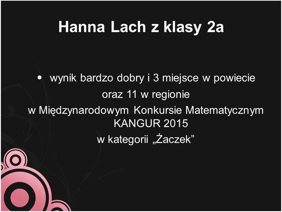 """Hanna Lach z klasy 2a wynik bardzo dobry i 3 miejsce w powiecie oraz 11 w regionie w Międzynarodowym Konkursie Matematycznym KANGUR 2015 w kategorii """""""