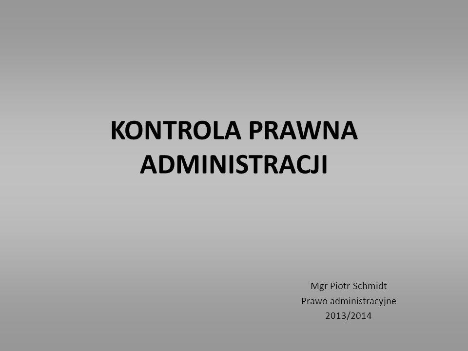 KONTROLA PRAWNA ADMINISTRACJI Mgr Piotr Schmidt Prawo administracyjne 2013/2014