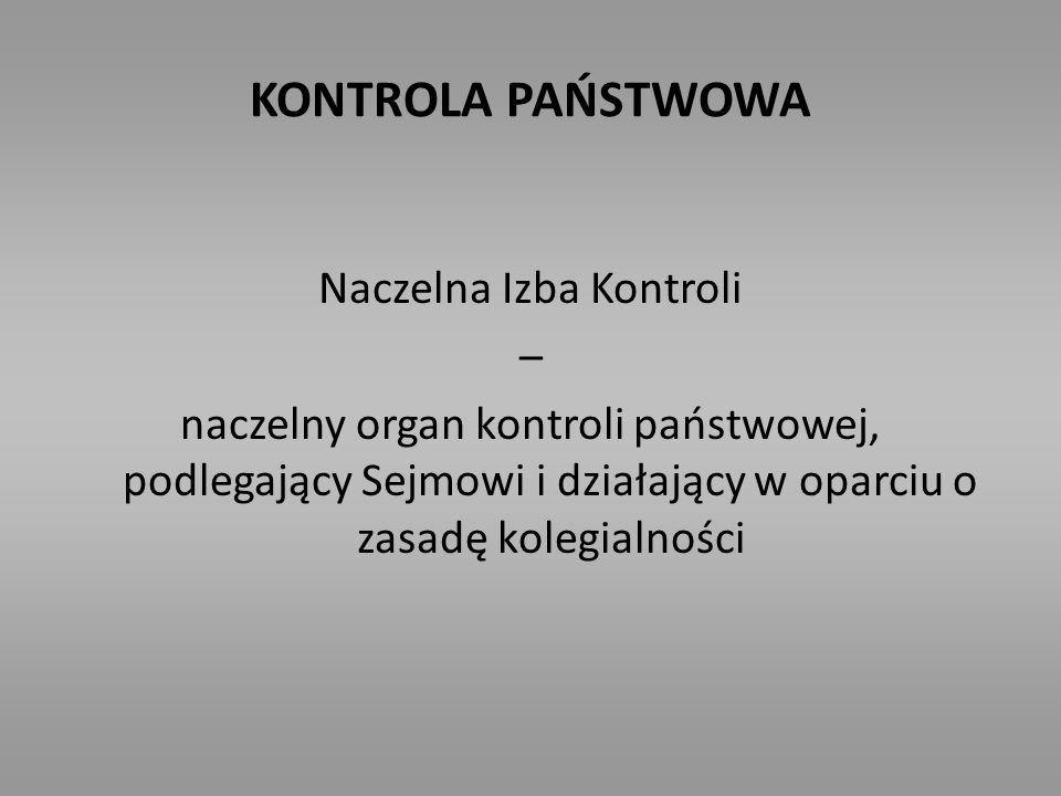 KONTROLA PAŃSTWOWA Naczelna Izba Kontroli – naczelny organ kontroli państwowej, podlegający Sejmowi i działający w oparciu o zasadę kolegialności