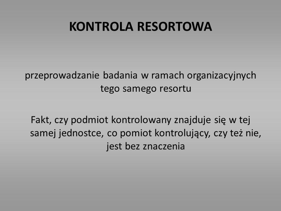 KONTROLA RESORTOWA przeprowadzanie badania w ramach organizacyjnych tego samego resortu Fakt, czy podmiot kontrolowany znajduje się w tej samej jednos