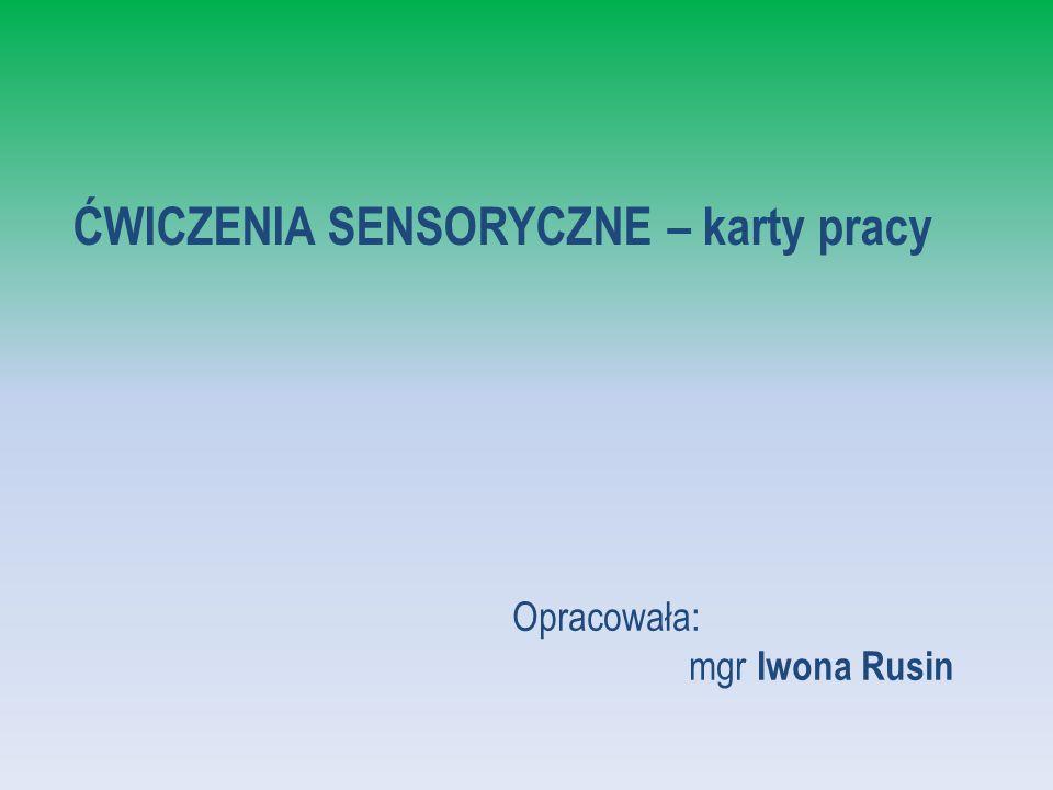 ĆWICZENIA SENSORYCZNE – karty pracy Opracowała: mgr Iwona Rusin