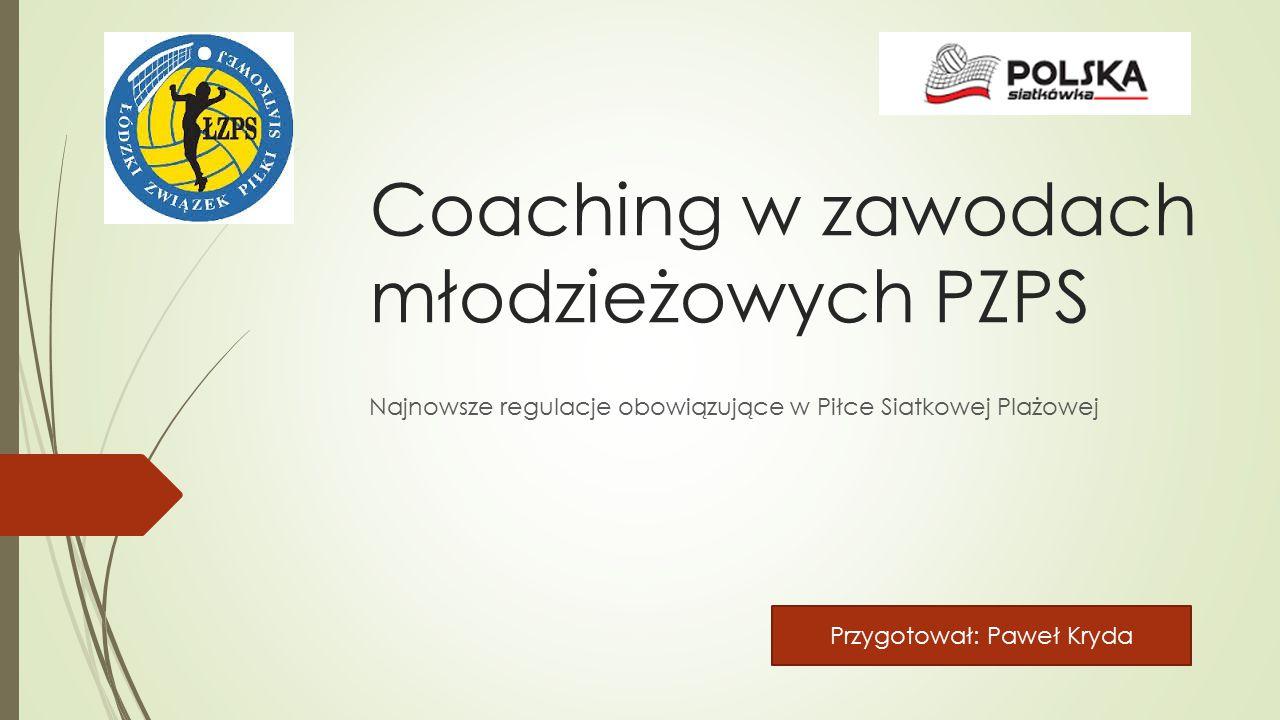Coaching w zawodach młodzieżowych PZPS Najnowsze regulacje obowiązujące w Piłce Siatkowej Plażowej Przygotował: Paweł Kryda