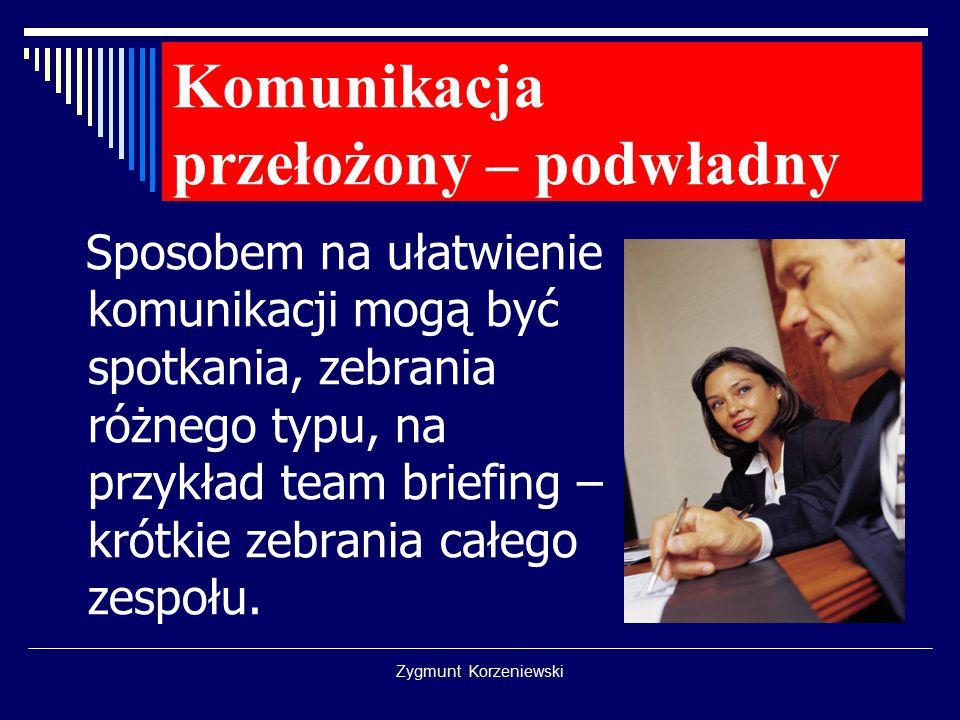 Zygmunt Korzeniewski Komunikacja przełożony – podwładny Sposobem na ułatwienie komunikacji mogą być spotkania, zebrania różnego typu, na przykład team