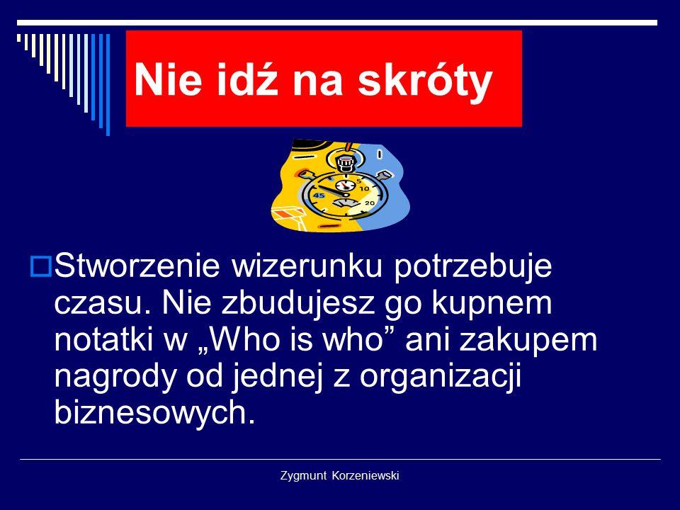 """Zygmunt Korzeniewski Nie idź na skróty  Stworzenie wizerunku potrzebuje czasu. Nie zbudujesz go kupnem notatki w """"Who is who"""" ani zakupem nagrody od"""